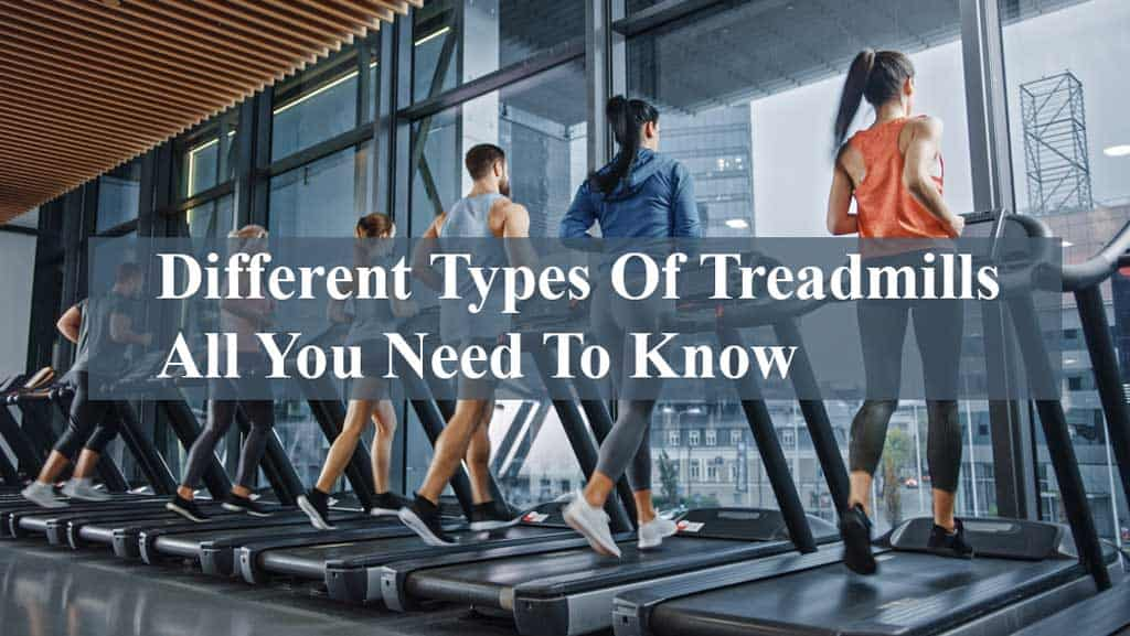 Different Types Of Treadmills- All You Need To Know Before Buying