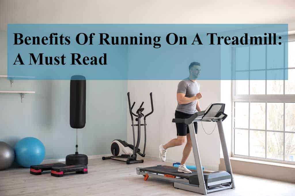 Benefits Of Running On A Treadmill: A Must Read