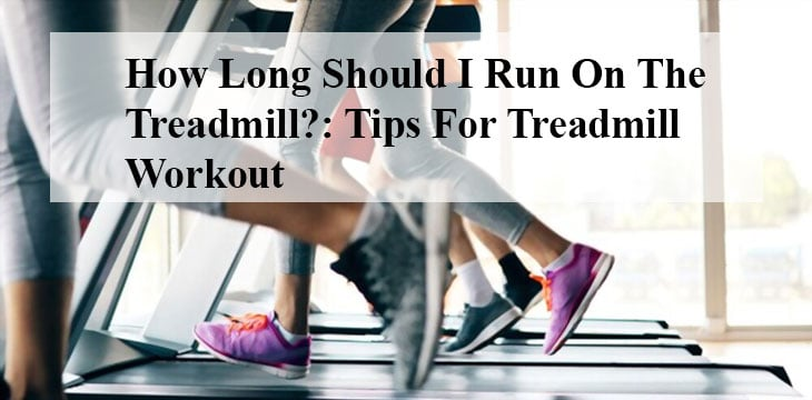 How Long Should I Run On The Treadmill?: Tips For Treadmill Workout