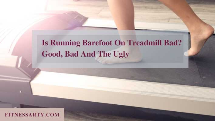 Is Running Barefoot On Treadmill Bad? Good, Bad And The Ugly